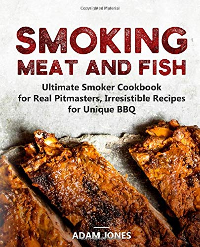 Smoking Meat and Fish: Ultimate Smoker Cookbook for Real Pitmasters, Irresistible Recipes for Unique BBQ