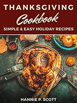 Thanksgiving Cookbook (Delicious Thanksgiving Recipes): 100 Simple & Easy Holiday Recipes by [Hannie P. Scott]