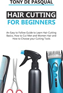 Haircutting for Beginners: An Easy to Follow Guide to Learn Haircutting Basics, how to Cut Men and Women Hair and How to C...