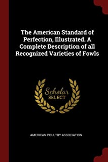 The American Standard of Perfection, Illustrated. A Complete Description of all Recognized Varieties of Fowls