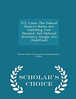 U.S. Coins: The Federal Reserve Banks Are Fulfilling Coin Demand, But Optimal Inventory Ranges Are Undefined - Scholar's Choice Edition