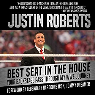 Best Seat in the House     Your Backstage Pass Through My WWE Journey              By:                                                                                                                                 Justin Roberts,                                                                                        Tommy Dreamer - foreword                               Narrated by:                                                                                                                                 Justin Roberts                      Length: 11 hrs and 4 mins     18 ratings     Overall 4.4
