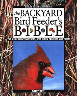 The Backyard Bird Feeder's Bible: The A-to-Z Guide To Feeders, Seed Mixes, Projects And Treats (Rodale Organic Gardening B...