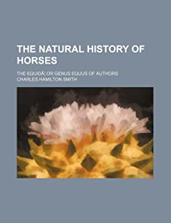 The Natural History of Horses; The Equida or Genus Equus of Authors