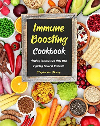 Immune Boosting Cookbook: Healthy Immune Can Help You Fighting Several Diseases