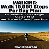 Walking: Walk 10,000 Steps per Day Plan: Best Exercise to Lose Weight and Get Fit at Any Age and Current Fitness Level