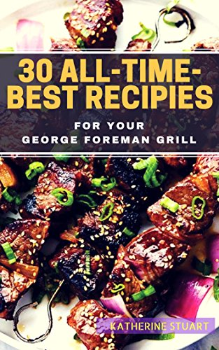 30 All-Time-Best Recipies For Your GEORGE FOREMAN GRILL (English Edition)