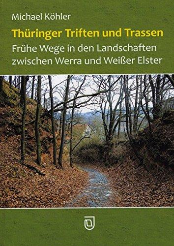 Thüringer Triften und Trassen: Frühe Wege in den Landschaften zwischen Werra und Weißer Elster
