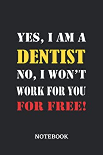 Yes, I am a Dentist No, I won't work for you for free Notebook: 6x9 inches - 110 blank numbered pages • Greatest Passionat...