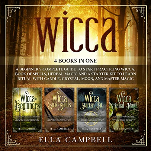 Wicca: 4 Books in One: Including a Beginner's Complete Guide to Start Practicing Wicca, Book of Spells, Herbal Magic and a Starter Kit to Learn Ritual with Candle, Crystal, Moon, and Master Magic