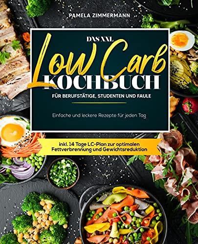 Das XXL Low Carb Kochbuch für Berufstätige, Studenten und Faule: Einfache und leckere Rezepte für jeden Tag inkl. 14 Tage LC-Plan zur optimalen Fettverbrennung und Gewichtsreduktion