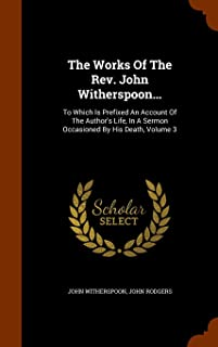 The Works of the REV. John Witherspoon...: To Which Is Prefixed an Account of the Author's Life, in a Sermon Occasioned by...