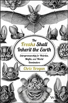 The Freaks Shall Inherit the Earth: Entrepreneurship for Weirdos, Misfits, and World Dominators by [Chris Brogan]