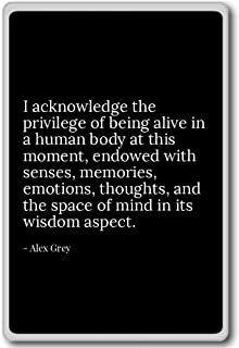 I acknowledge the privilege of being alive in a h... - Alex Grey - quotes fridge magnet, Black