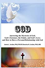 God: Answering the Mysteries of God, God's Existence, the Trinity, and God's Love; and How to Have a Personal Relationship...
