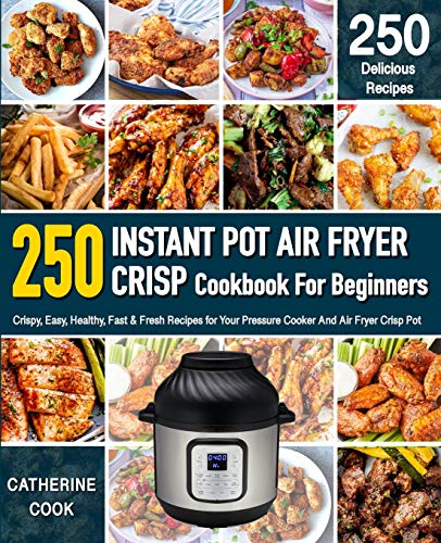 Instant Pot Air fryer Crisp Cookbook For Beginners: Crispy, Easy, Healthy, Fast & Fresh Recipes for Your Pressure Cooker And Air Fryer Crisp Pot (Recipe Book)