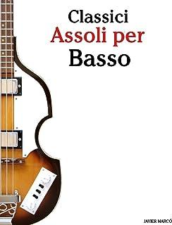 Classici Assoli Per Basso: Facile Basso! Con Musiche Di Bach, Mozart, Beethoven, Vivaldi E Altri Compositori (in Notazione...