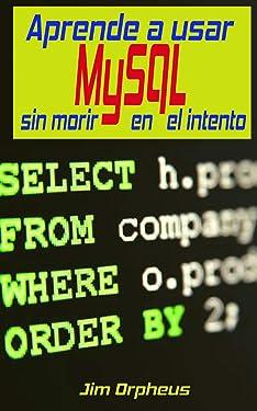 Aprende a usar MySQL sin morir en el intento (Spanish Edition)