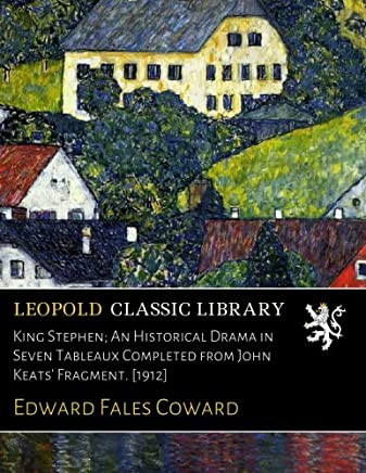 King Stephen; An Historical Drama in Seven Tableaux Completed from John Keats' Fragment. [1912]