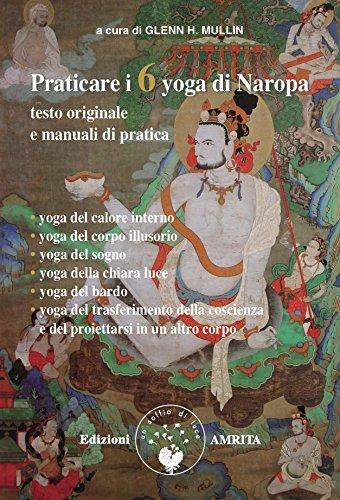 Praticare i 6 yoga di Naropa. Testo originale e manuale di pratica (Saggezza buddhista)