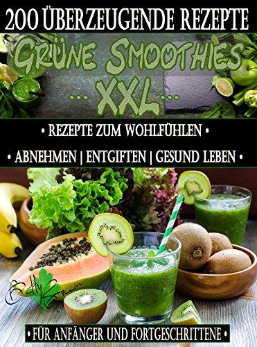 200 grüne Smoothie Rezepte zum Wohlfühlen XXL   Von jetzt an gesund ( Entschlacken & Detox ): Erfolgreich und effizient abnehmen   entgiften   gesund leben ... (Betty Green`s Ernährung & Gesundheit 4)