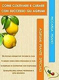 come coltivare e curare con successo gli agrumi: la magia degli agrumi (agrumi piante speciali vol. 1)