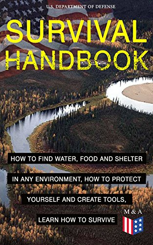 SURVIVAL HANDBOOK - How to Find Water, Food and Shelter in Any Environment, How to Protect Yourself and Create Tools, Learn How to Survive: Become a Survival ... and Learn How to Protect Yourself by [U.S. Department of Defense]