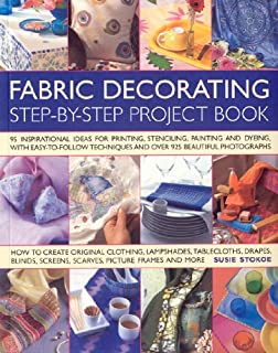 Fabric Decorating Step-by-Step Project Book: 100 inspirational ideas for printing, stenciling, painting and dyeing fabric items of all kinds
