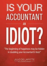 """IS YOUR ACCOUNTANT AN IDIOT?: """"The beginning of happiness may be hidden in doubling your Accountant's fees"""""""