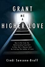 Grant Me a Higher Love: How to Go from the Relationship from Hell to One that's Heaven Sent by Scaling The Ladder of Love