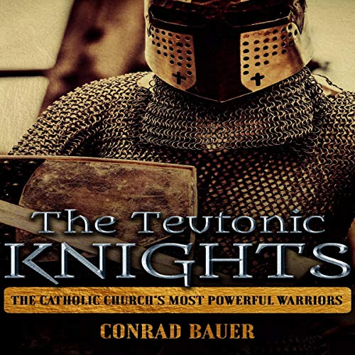 The Teutonic Knights: The Catholic Church's Most Powerful Warriors audiobook cover art
