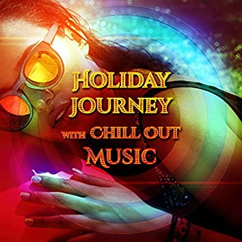 Holiday Journey with Chill Out Music – Best Chill Out Lounge, Relax with Friends, Soft Sounds to Chillout