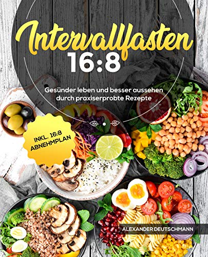Intervallfasten 16:8: Gesünder leben und besser aussehen durch praxiserprobte Rezepte inkl. 16:8 Abnehmplan