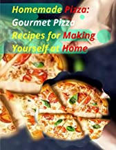 Homemade Pizza: Gourmet Pizza Recipes for Making Yourself at Home