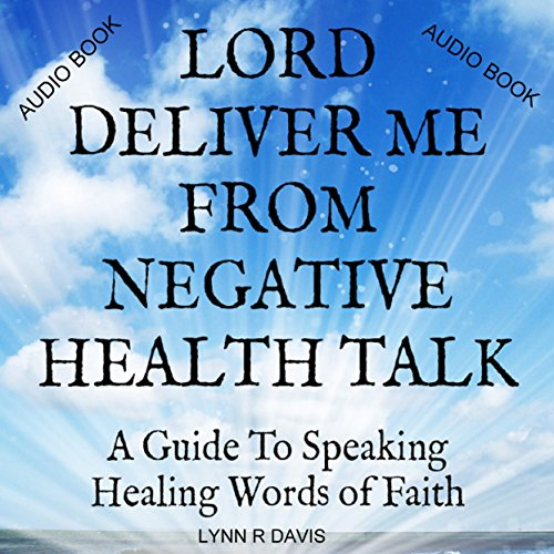 Lord Deliver Me from Negative Health Talk: A Guide to Speaking Healing Words of Faith audiobook cover art