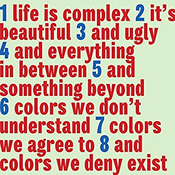 Life is Complex It's Beautiful and Ugly and Everything in Between and Something Beyond Colors We Don't Understand Colors We Agree to and Colors We Deny Exist