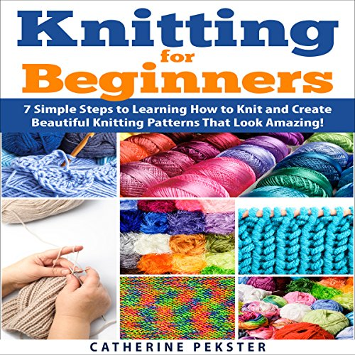 Knitting for Beginners: 7 Simple Steps for Learning How to Knit and Create Easy to Make Knitting Patterns That Look Amazing! audiobook cover art