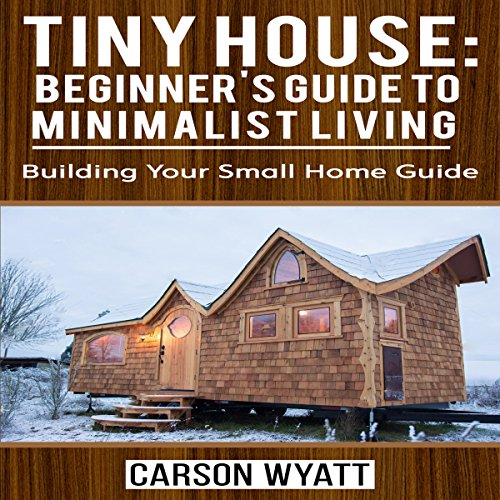 Tiny House Beginner S Guide To Minimalist Living Audiobook Carson