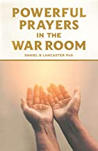 Powerful Prayers in the War Room: Learning to Pray like a Powerful Prayer Warrior (Battle Plan for Prayer)
