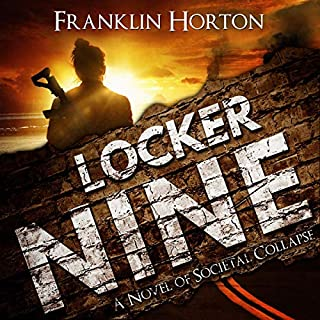 Locker Nine     A Novel of Societal Collapse              Written by:                                                                                                                                 Franklin Horton                               Narrated by:                                                                                                                                 Kevin Pierce                      Length: 7 hrs and 19 mins     1 rating     Overall 5.0