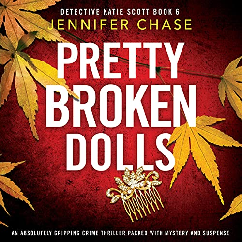 Pretty Broken Dolls: An Absolutely Gripping Crime Thriller Packed with Mystery and Suspense (Detective Katie Scott, Book 6)