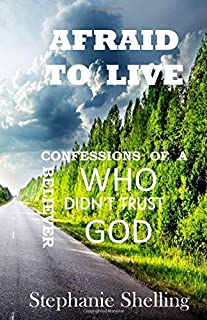 Afraid to Live: Confessions of a Believer Who Didn't Trust God
