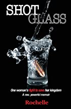 SHOT GLASS: A true, raw psychological thriller ~ One woman`s fight to save her kingdom