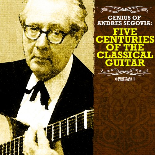 Genius Of Andres Segovia: Five Centuries Of The Classical Guitar (Remastered Historical Recording)