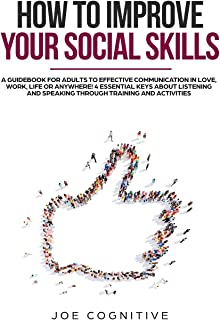 How To Improve Your Social Skills: a guidebook for adults to effective communication in love, work, life or anywhere! 4 es...