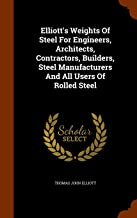 Elliott's Weights Of Steel For Engineers, Architects, Contractors, Builders, Steel Manufacturers And All Users Of Rolled Steel