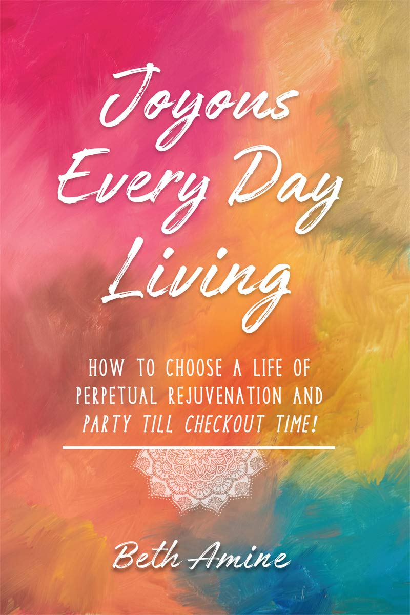 Image OfJoyous Every Day Living: How To Choose A Life Of Perpetual Rejuvenation And Party Till Checkout Time!
