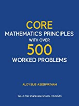CORE MATHEMATICS PRINCIPLES with over 500 WORKED PROBLEMS: Skills for Senior High School Students