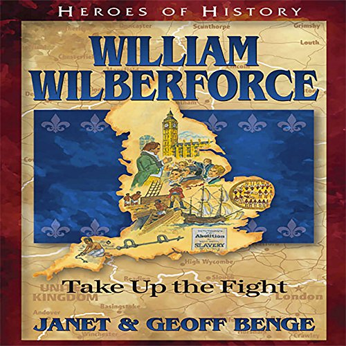 William Wilberforce: Take Up the Fight: Heroes of History