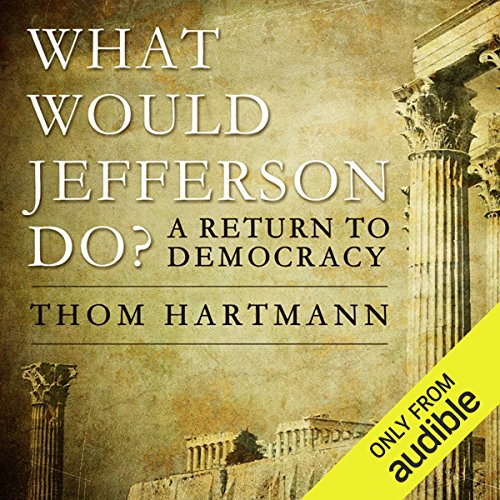 What Would Jefferson Do?     A Return to Democracy              By:                                                                                                                                 Thom Hartmann                               Narrated by:                                                                                                                                 Dean Sluyter                      Length: 10 hrs and 4 mins     32 ratings     Overall 4.3